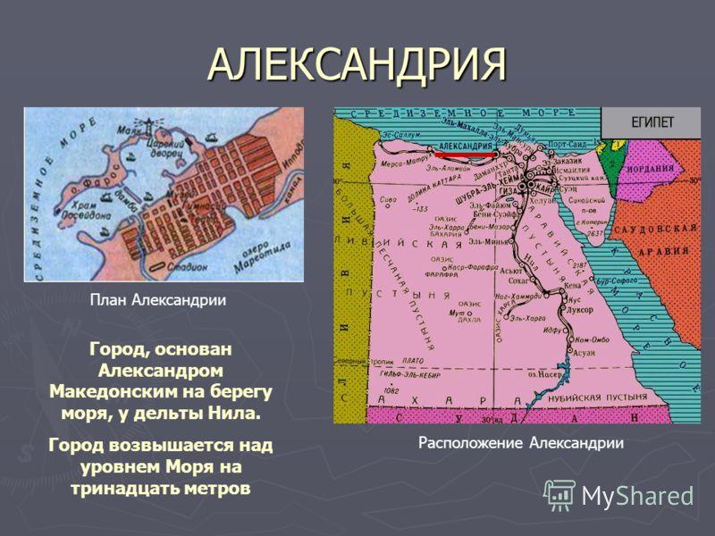 АЛЕКСАНДРИЯ План Александрии Расположение Александрии Город, основан Александром Македонским на берегу моря, у дельты Нила. Город возвышается над уровнем Моря на тринадцать метров