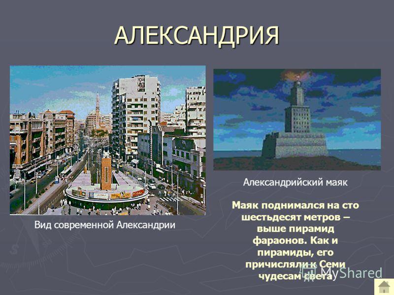 АЛЕКСАНДРИЯ Вид современной Александрии Александрийский маяк Маяк поднимался на сто шестьдесят метров – выше пирамид фараонов. Как и пирамиды, его причисляли к Семи чудесам света