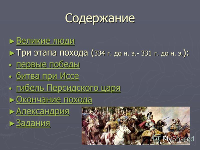 Содержание Великие люди Великие люди Великие люди Великие люди Три этапа похода ( 334 г. до н. э.- 331 г. до н. э. ): Три этапа похода ( 334 г. до н. э.- 331 г. до н. э. ): первые победы первые победы первые победы первые победы битва при Иссе битва