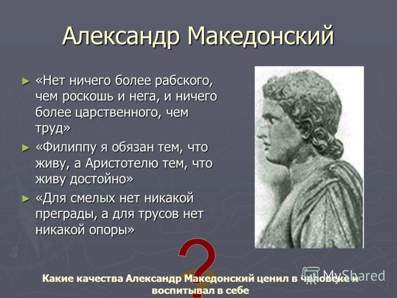 Александр Македонский «Нет ничего более рабского, чем роскошь и нега, и ничего более царственного, чем труд» «Нет ничего более рабского, чем роскошь и нега, и ничего более царственного, чем труд» «Филиппу я обязан тем, что живу, а Аристотелю тем, что