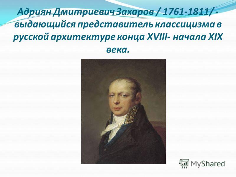 Адриян Дмитриевич Захаров / 1761-1811/ - выдающийся представитель классицизма в русской архитектуре конца ХVIII- начала ХIХ века.