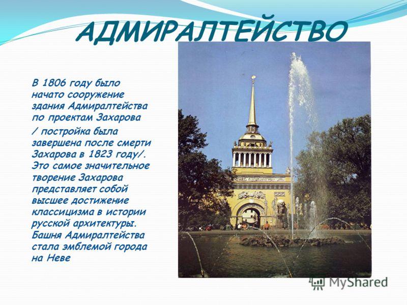 АДМИРАЛТЕЙСТВО В 1806 году было начато сооружение здания Адмиралтейства по проектам Захарова / постройка была завершена после смерти Захарова в 1823 году/. Это самое значительное творение Захарова представляет собой высшее достижение классицизма в ис