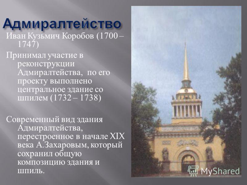 Иван Кузьмич Коробов (1700 – 1747) Принимал участие в реконструкции Адмиралтейства, по его проекту выполнено центральное здание со шпилем (1732 – 1738) Современный вид здания Адмиралтейства, перестроенное в начале XIX века А. Захаровым, который сохра