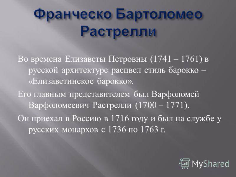 Во времена Елизаветы Петровны (1741 – 1761) в русской архитектуре расцвел стиль барокко – « Елизаветинское барокко ». Его главным представителем был Варфоломей Варфоломеевич Растрелли (1700 – 1771). Он приехал в Россию в 1716 году и был на службе у р