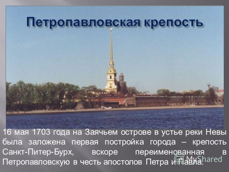 16 мая 1703 года на Заячьем острове в устье реки Невы была заложена первая постройка города – крепость Санкт-Питер-Бурх, вскоре переименованная в Петропавловскую в честь апостолов Петра и Павла.