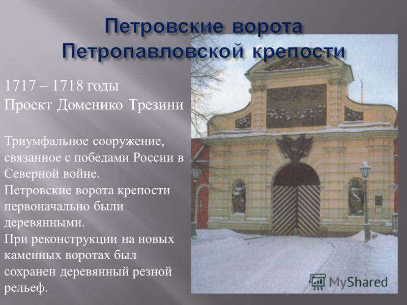 1717 – 1718 годы Проект Доменико Трезини Триумфальное сооружение, связанное с победами России в Северной войне. Петровские ворота крепости первоначально были деревянными. При реконструкции на новых каменных воротах был сохранен деревянный резной рель