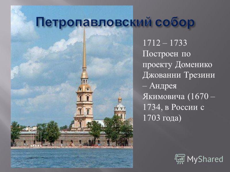 1712 – 1733 Построен по проекту Доменико Джованни Трезини – Андрея Якимовича (1670 – 1734, в России с 1703 года)