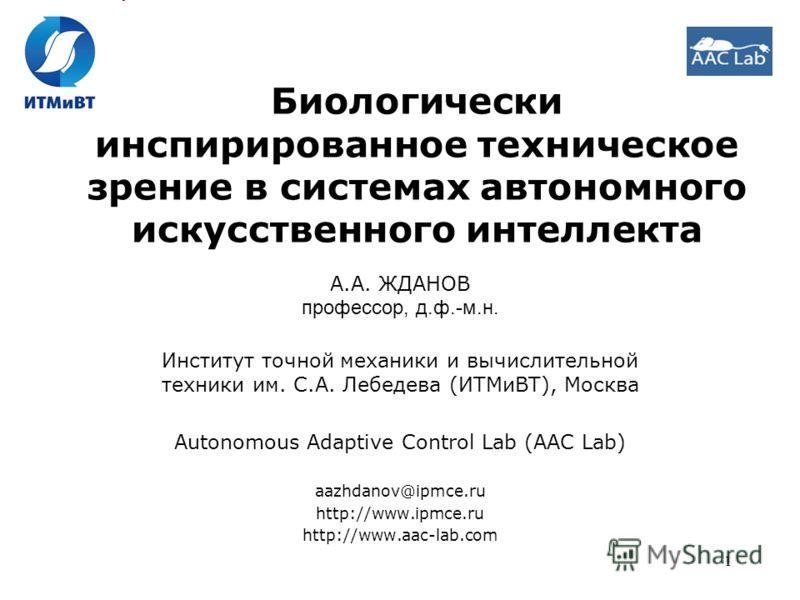 1 Биологически инспирированное техническое зрение в системах автономного искусственного интеллекта А.А. ЖДАНОВ профессор, д.ф.-м.н. Институт точной механики и вычислительной техники им. С.А. Лебедева (ИТМиВТ), Москва Autonomous Adaptive Control Lab (