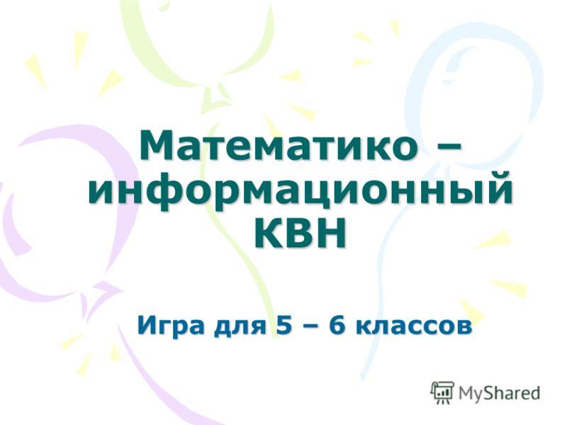 Математико – информационный КВН Игра для 5 – 6 классов