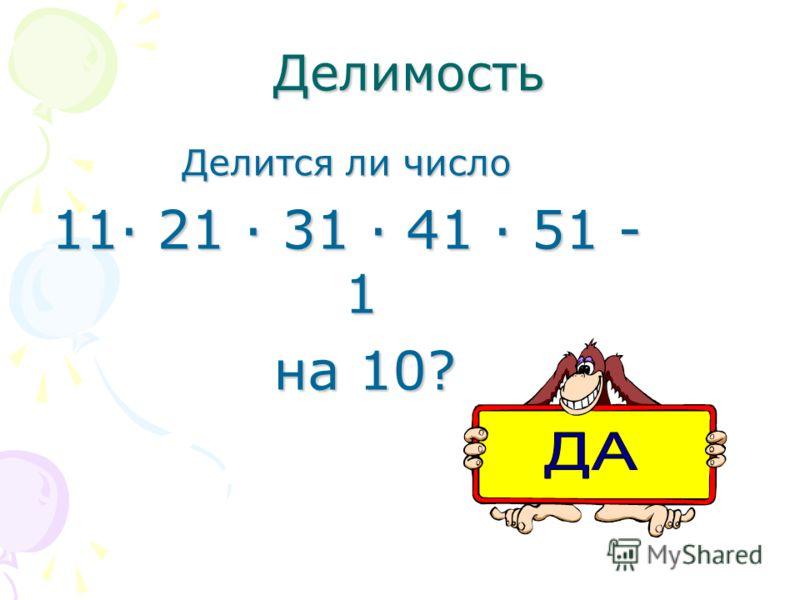 Делимость Делимость Делится ли число 11· 21 · 31 · 41 · 51 - 1 на 10? на 10?