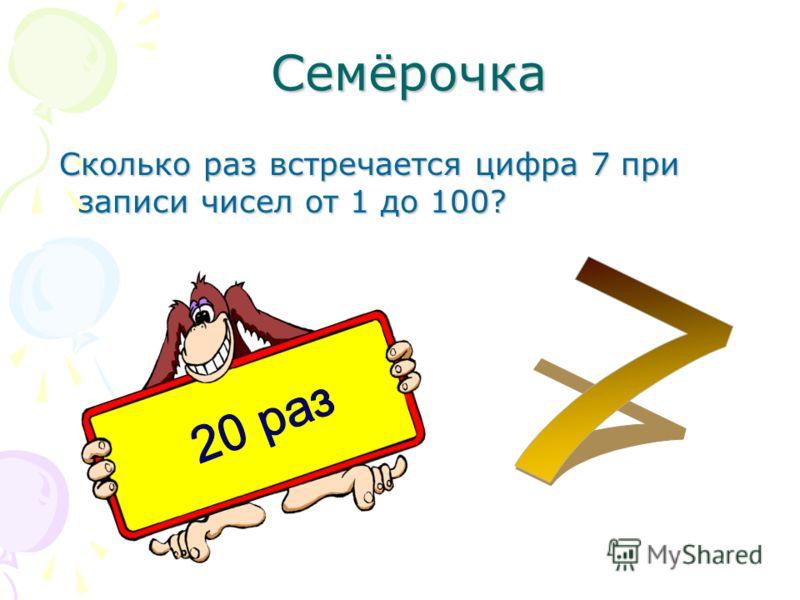 Семёрочка Семёрочка Сколько раз встречается цифра 7 при записи чисел от 1 до 100? Сколько раз встречается цифра 7 при записи чисел от 1 до 100?
