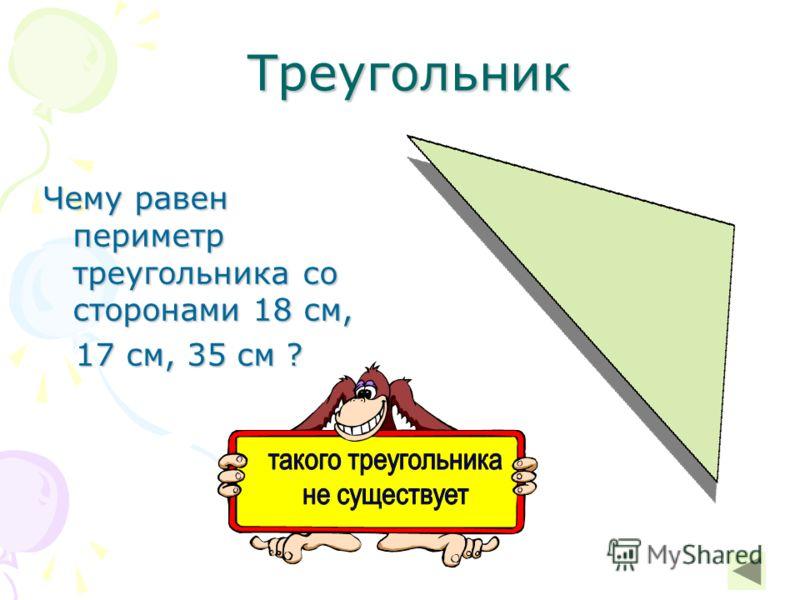 Треугольник Треугольник Чему равен периметр треугольника со сторонами 18 см, 17 см, 35 см ? 17 см, 35 см ?