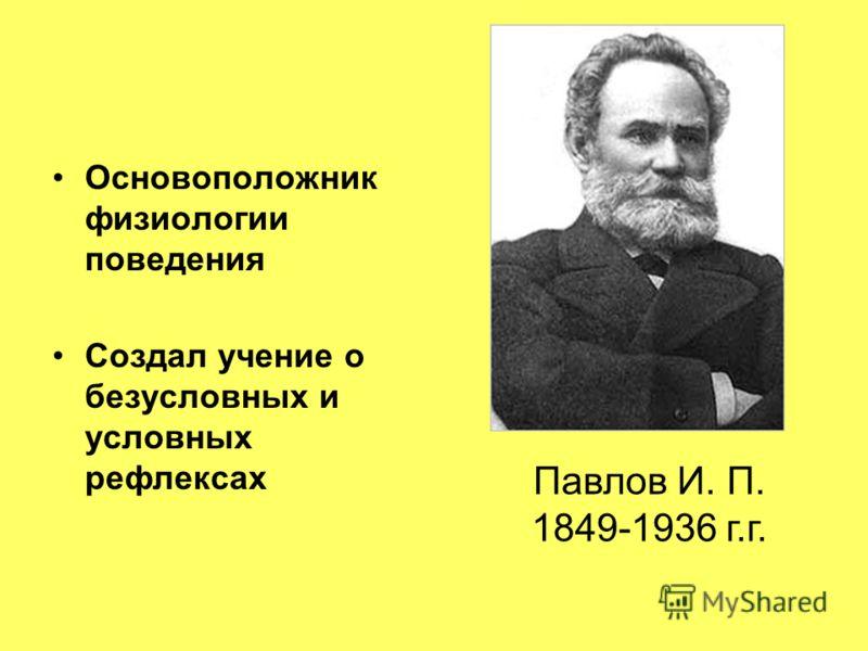 Основоположник физиологии поведения Создал учение о безусловных и условных рефлексах Павлов И. П. 1849-1936 г.г.