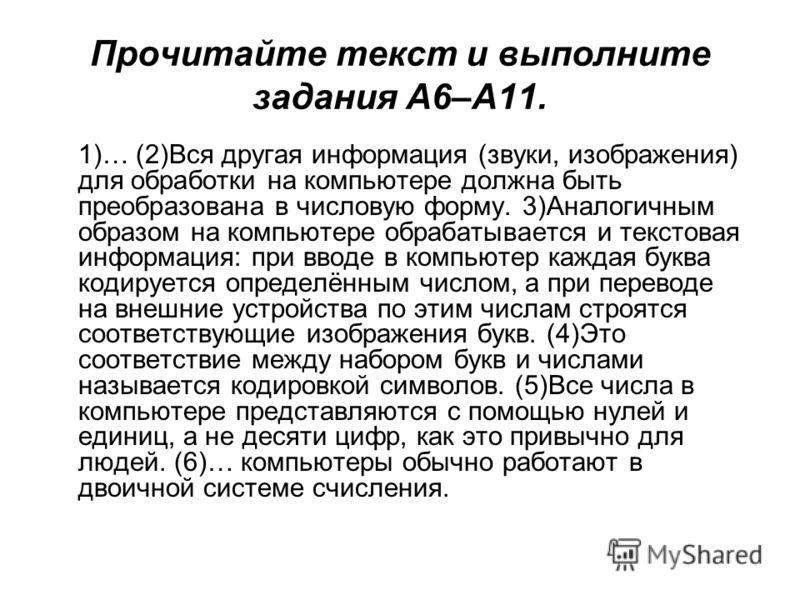 Прочитайте текст и выполните задания A6–A11. 1)… (2)Вся другая информация (звуки, изображения) для обработки на компьютере должна быть преобразована в числовую форму. 3)Аналогичным образом на компьютере обрабатывается и текстовая информация: при ввод