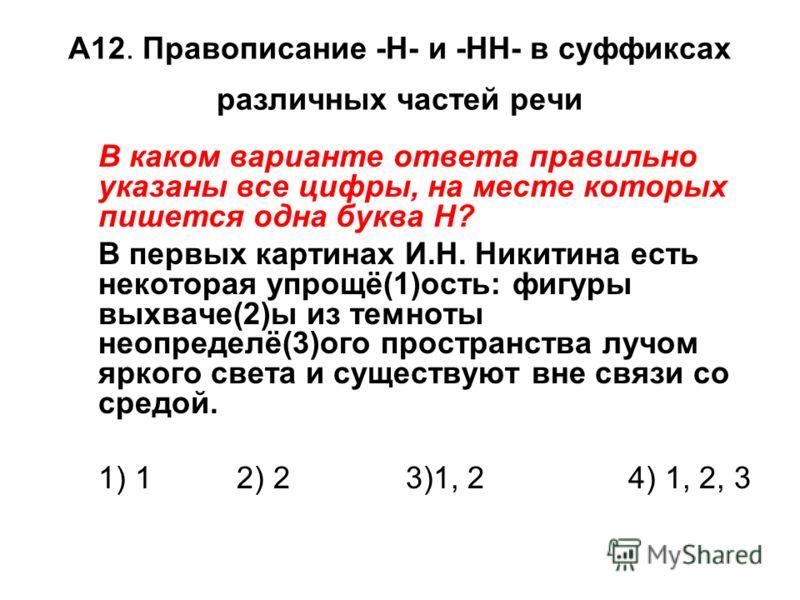 А12. Правописание -Н- и -НН- в суффиксах различных частей речи В каком варианте ответа правильно указаны все цифры, на месте которых пишется одна буква Н? В первых картинах И.Н. Никитина есть некоторая упрощё(1)ость: фигуры выхваче(2)ы из темноты нео