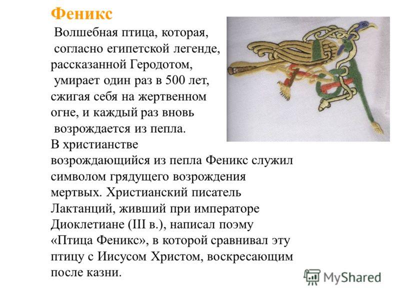 Феникс Волшебная птица, которая, согласно египетской легенде, рассказанной Геродотом, умирает один раз в 500 лет, сжигая себя на жертвенном огне, и каждый раз вновь возрождается из пепла. В христианстве возрождающийся из пепла Феникс служил символом