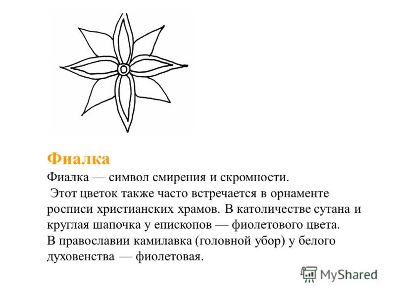 Фиалка Фиалка символ смирения и скромности. Этот цветок также часто встречается в орнаменте росписи христианских храмов. В католичестве сутана и круглая шапочка у епископов фиолетового цвета. В православии камилавка (головной убор) у белого духовенст