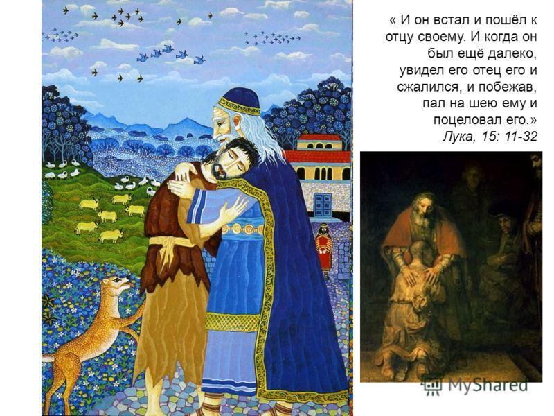 « И он встал и пошёл к отцу своему. И когда он был ещё далеко, увидел его отец его и сжалился, и побежав, пал на шею ему и поцеловал его.» Лука, 15: 11-32