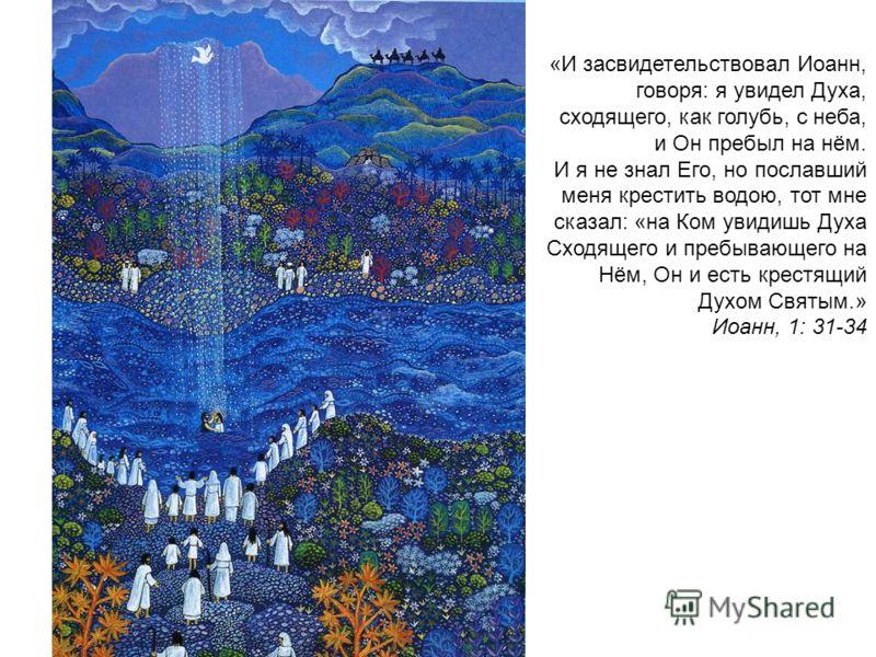 «И засвидетельствовал Иоанн, говоря: я увидел Духа, сходящего, как голубь, с неба, и Он пребыл на нём. И я не знал Его, но пославший меня крестить водою, тот мне сказал: «на Ком увидишь Духа Сходящего и пребывающего на Нём, Он и есть крестящий Духом
