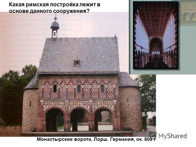 Монастырские ворота, Лорш. Германия, ок. 800 г. Какая римская постройка лежит в основе данного сооружения?