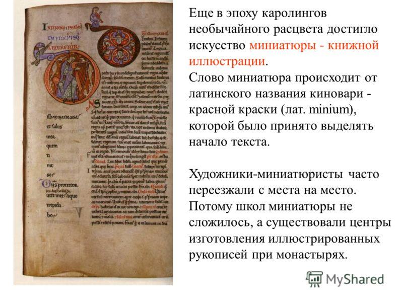 Еще в эпоху каролингов необычайного расцвета достигло искусство миниатюры - книжной иллюстрации. Слово миниатюра происходит от латинского названия киновари - красной краски (лат. minium), которой было принято выделять начало текста. Художники-миниатю