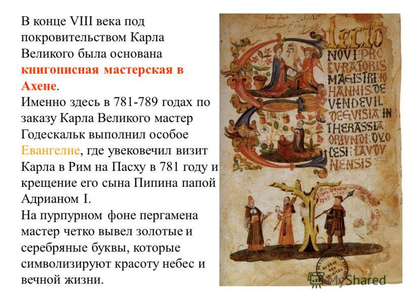 В конце VIII века под покровительством Карла Великого была основана книгописная мастерская в Ахене. Именно здесь в 781-789 годах по заказу Карла Великого мастер Годескальк выполнил особое Евангелие, где увековечил визит Карла в Рим на Пасху в 781 год
