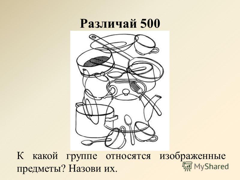 Различай 500 К какой группе относятся изображенные предметы? Назови их.