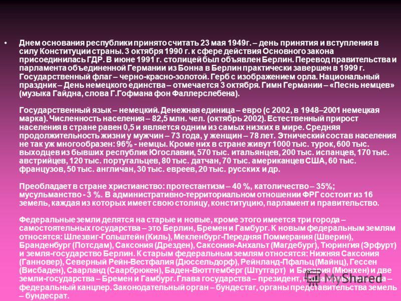 Днем основания республики принято считать 23 мая 1949г. – день принятия и вступления в силу Конституции страны. 3 октября 1990 г. к сфере действия Основного закона присоединилась ГДР. В июне 1991 г. столицей был объявлен Берлин. Перевод правительства