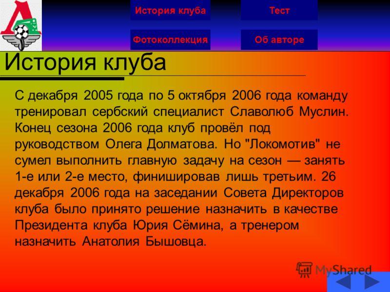 История клуба ФотоколлекцияОб авторе Тест История клуба С декабря 2005 года по 5 октября 2006 года команду тренировал сербский специалист Славолюб Муслин. Конец сезона 2006 года клуб провёл под руководством Олега Долматова. Но