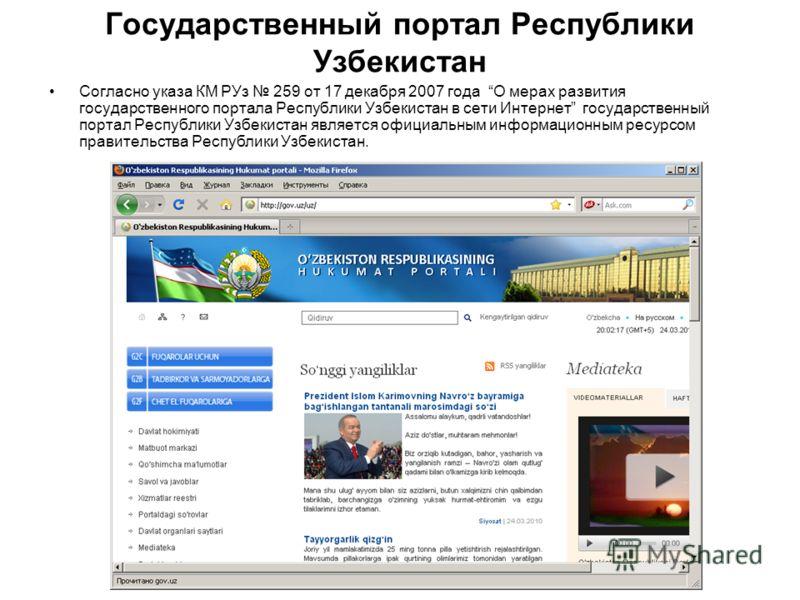 Государственный портал Республики Узбекистан Согласно указа КМ РУз 259 от 17 декабря 2007 года О мерах развития государственного портала Республики Узбекистан в сети Интернет государственный портал Республики Узбекистан является официальным информаци