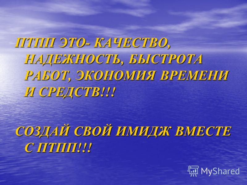 ПТПП ЭТО- КАЧЕСТВО, НАДЕЖНОСТЬ, БЫСТРОТА РАБОТ, ЭКОНОМИЯ ВРЕМЕНИ И СРЕДСТВ!!! СОЗДАЙ СВОЙ ИМИДЖ ВМЕСТЕ С ПТПП!!!