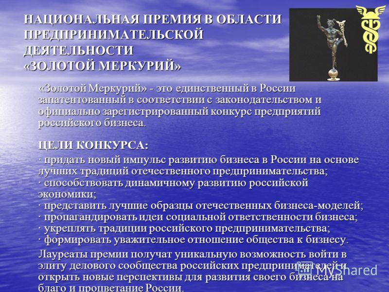 НАЦИОНАЛЬНАЯ ПРЕМИЯ В ОБЛАСТИ ПРЕДПРИНИМАТЕЛЬСКОЙ ДЕЯТЕЛЬНОСТИ «ЗОЛОТОЙ МЕРКУРИЙ» «Золотой Меркурий» - это единственный в России запатентованный в соответствии с законодательством и официально зарегистрированный конкурс предприятий российского бизнес
