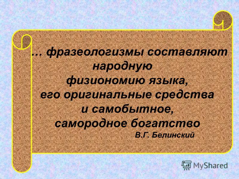 … фразеологизмы составляют народную физиономию языка, его оригинальные средства и самобытное, самородное богатство В.Г. Белинский