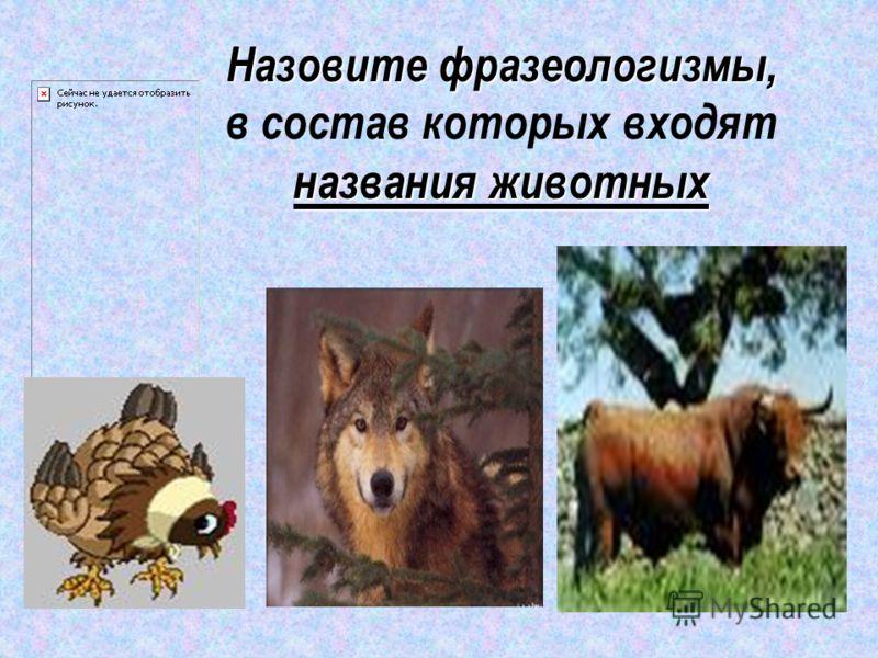 Назовите фразеологизмы, названия животных Назовите фразеологизмы, в состав которых входят названия животных
