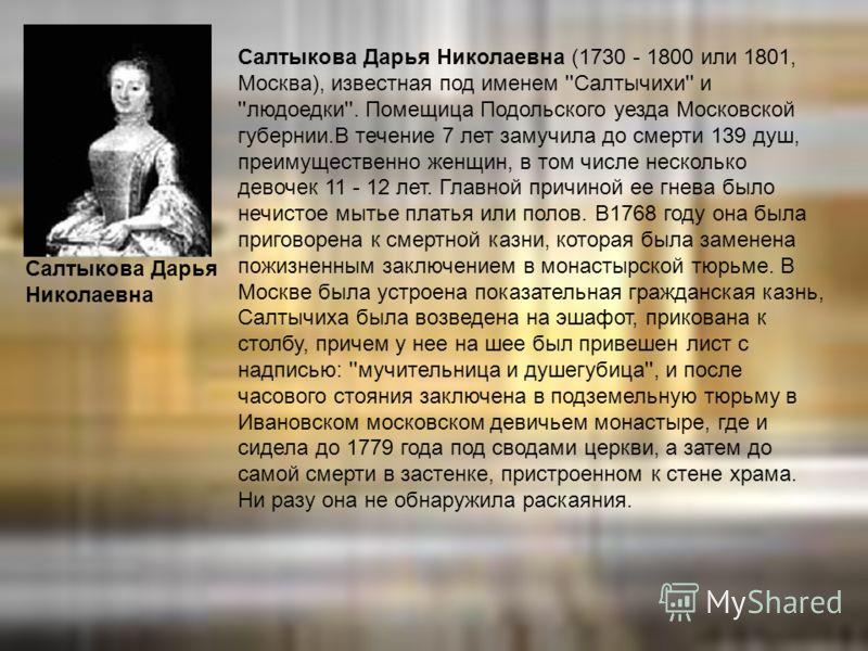 Салтыкова Дарья Николаевна (1730 - 1800 или 1801, Москва), известная под именем ''Салтычихи'' и ''людоедки''. Помещица Подольского уезда Московской губернии.В течение 7 лет замучила до смерти 139 душ, преимущественно женщин, в том числе несколько дев