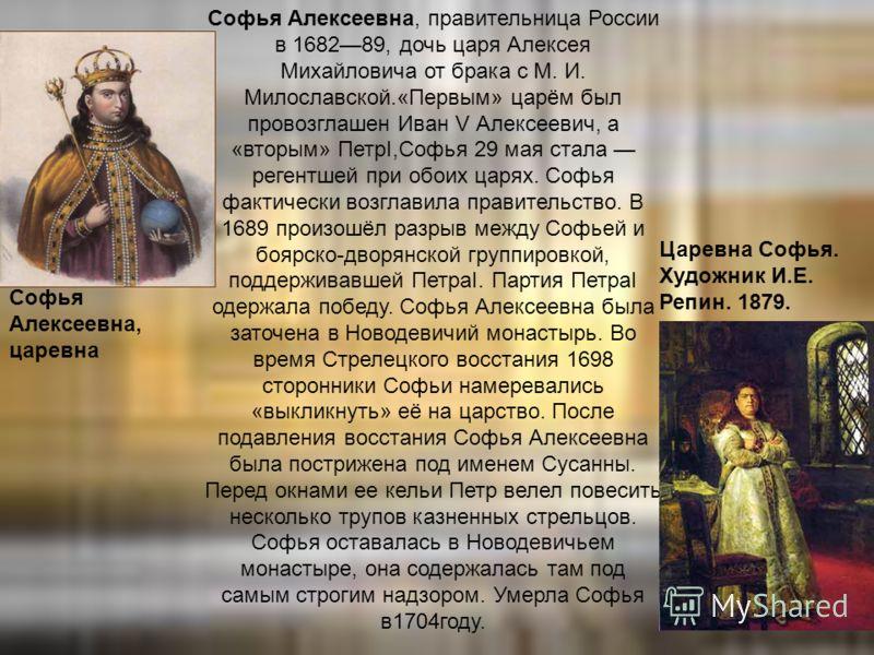 Софья Алексеевна, правительница России в 168289, дочь царя Алексея Михайловича от брака с М. И. Милославской.«Первым» царём был провозглашен Иван V Алексеевич, а «вторым» ПетрI,Софья 29 мая стала регентшей при обоих царях. Софья фактически возглавила