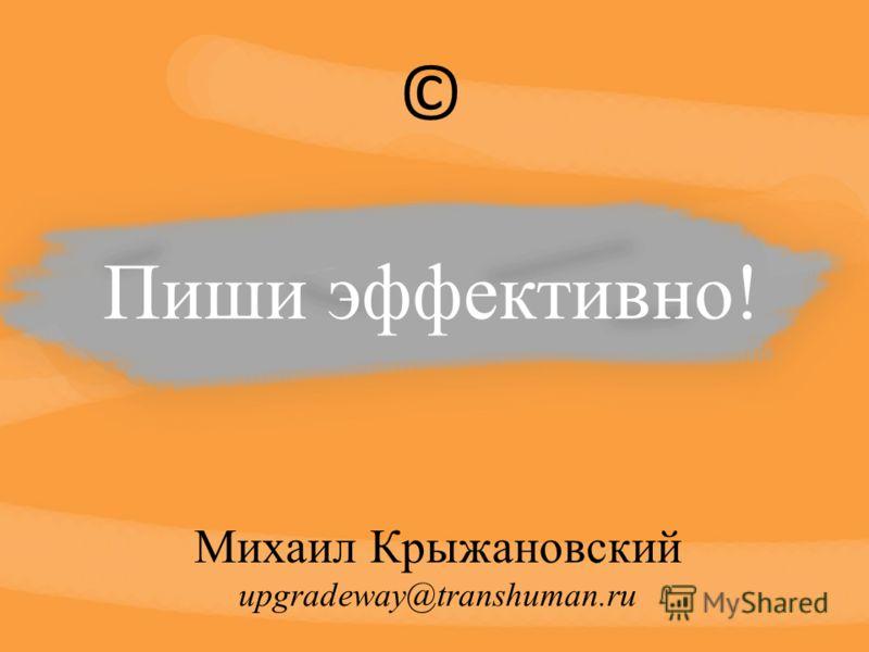 Пиши эффективно! Михаил Крыжановский upgradeway@transhuman.ru ©