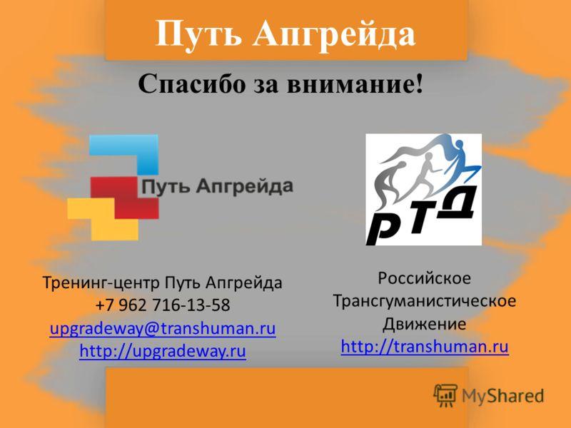 Путь Апгрейда Спасибо за внимание! Тренинг-центр Путь Апгрейда +7 962 716-13-58 upgradeway@transhuman.ru http://upgradeway.ru Российское Трансгуманистическое Движение http://transhuman.ru