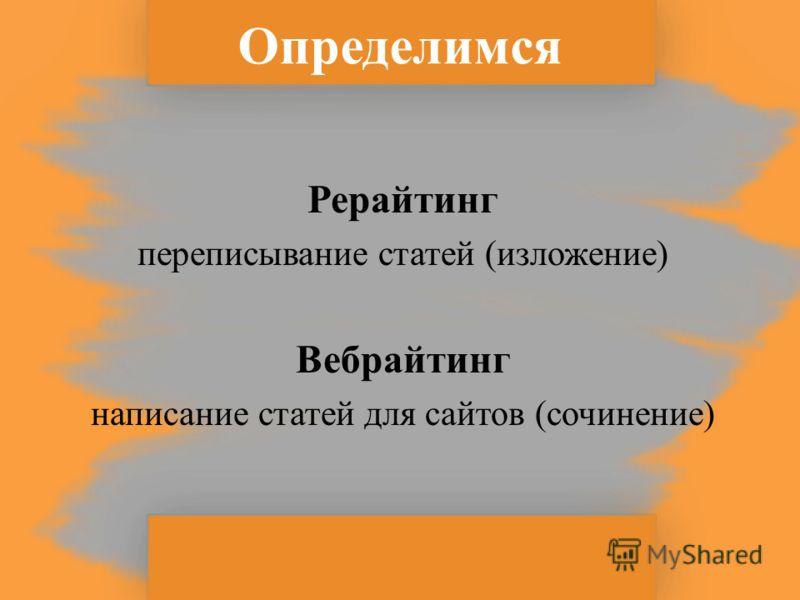 Определимся Рерайтинг переписывание статей (изложение) Вебрайтинг написание статей для сайтов (сочинение)