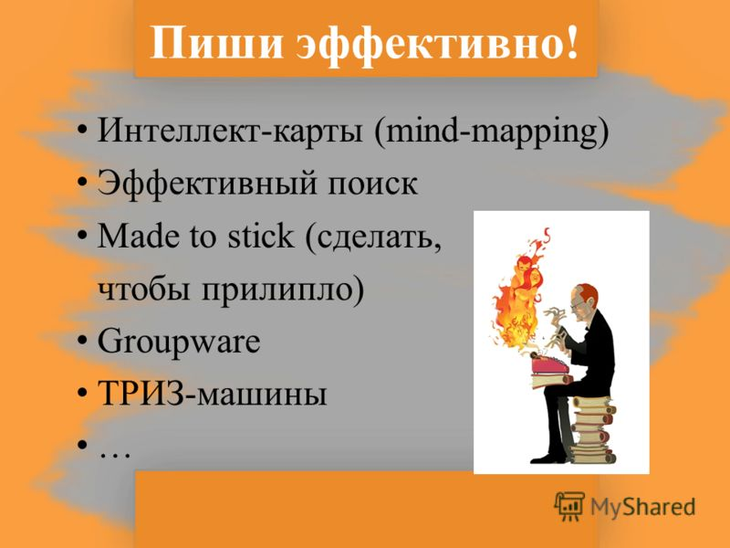 Пиши эффективно! Интеллект-карты (mind-mapping) Эффективный поиск Made to stick (сделать, чтобы прилипло) Groupware ТРИЗ-машины …