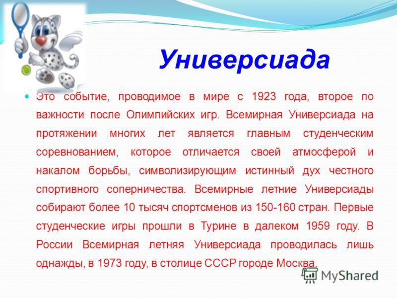 Универсиада Это событие, проводимое в мире с 1923 года, второе по важности после Олимпийских игр. Всемирная Универсиада на протяжении многих лет является главным студенческим соревнованием, которое отличается своей атмосферой и накалом борьбы, символ