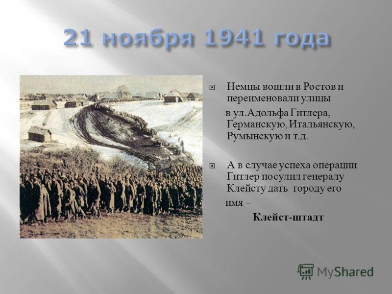 Немцы вошли в Ростов и переименовали улицы в ул.Адольфа Гитлера, Германскую, Итальянскую, Румынскую и т.д. А в случае успеха операции Гитлер посулил генералу Клейсту дать городу его имя – Клейст-штадт