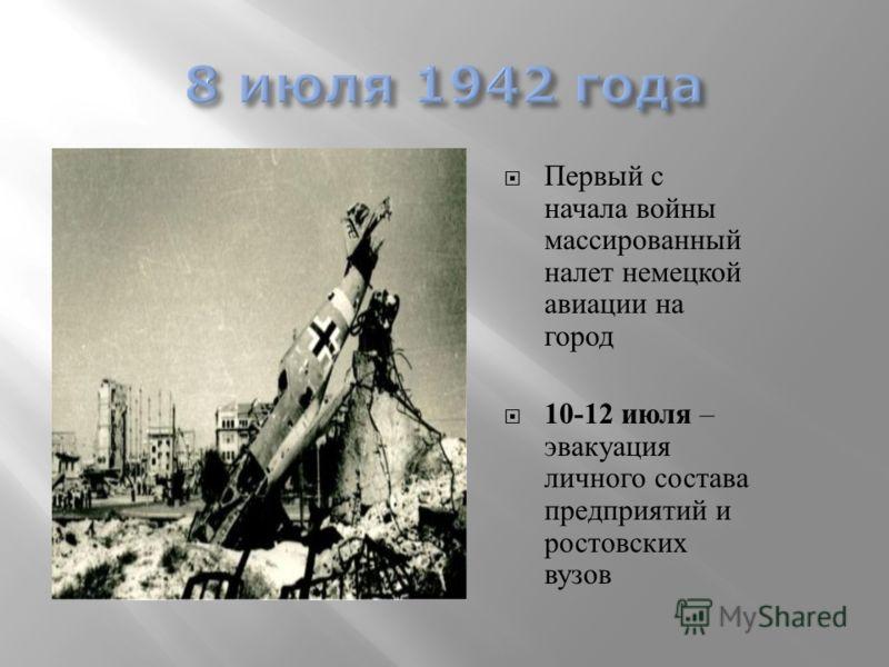 Первый с начала войны массированный налет немецкой авиации на город 10-12 июля – эвакуация личного состава предприятий и ростовских вузов года