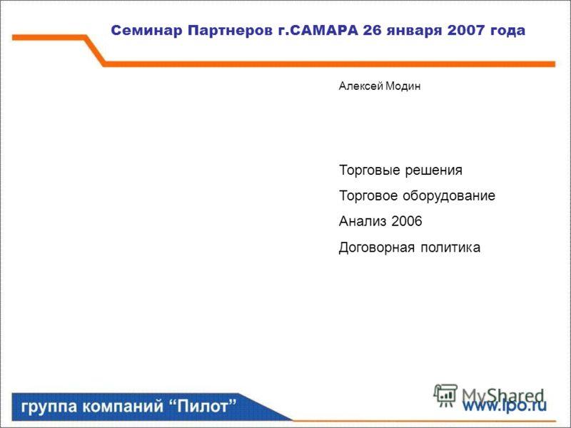 Семинар Партнеров г.САМАРА 26 января 2007 года Алексей Модин Торговые решения Торговое оборудование Анализ 2006 Договорная политика