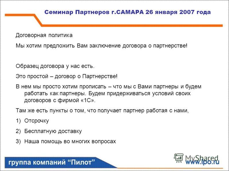 Семинар Партнеров г.САМАРА 26 января 2007 года Договорная политика Мы хотим предложить Вам заключение договора о партнерстве! Образец договора у нас есть. Это простой – договор о Партнерстве! В нем мы просто хотим прописать – что мы с Вами партнеры и