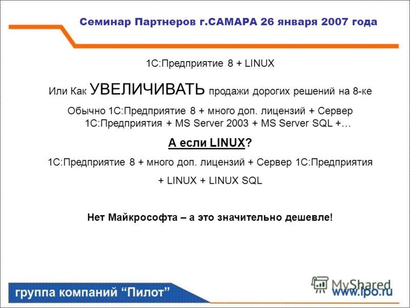 Семинар Партнеров г.САМАРА 26 января 2007 года 1С:Предприятие 8 + LINUX Или Как УВЕЛИЧИВАТЬ продажи дорогих решений на 8-ке Обычно 1С:Предприятие 8 + много доп. лицензий + Сервер 1С:Предприятия + MS Server 2003 + MS Server SQL +… А если LINUX? 1С:Пре