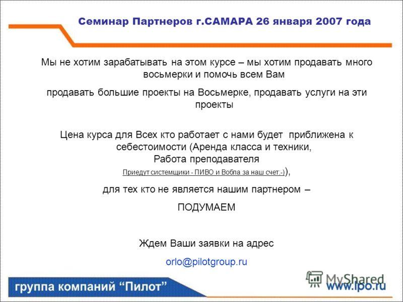 Семинар Партнеров г.САМАРА 26 января 2007 года Мы не хотим зарабатывать на этом курсе – мы хотим продавать много восьмерки и помочь всем Вам продавать большие проекты на Восьмерке, продавать услуги на эти проекты Цена курса для Всех кто работает с на