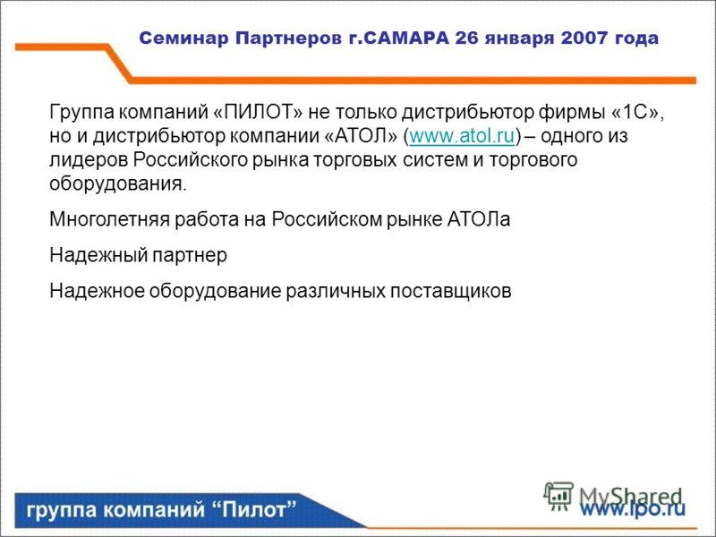 Семинар Партнеров г.САМАРА 26 января 2007 года Группа компаний «ПИЛОТ» не только дистрибьютор фирмы «1С», но и дистрибьютор компании «АТОЛ» (www.atol.ru) – одного из лидеров Российского рынка торговых систем и торгового оборудования.www.atol.ru Много