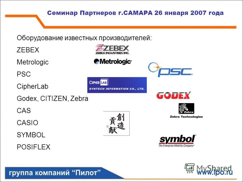 Семинар Партнеров г.САМАРА 26 января 2007 года Оборудование известных производителей: ZEBEX Metrologic PSC CipherLab Godeх, CITIZEN, Zebra CAS CASIO SYMBOL POSIFLEX