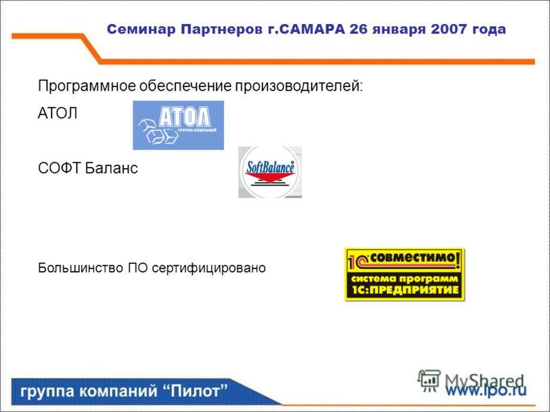 Семинар Партнеров г.САМАРА 26 января 2007 года Программное обеспечение произоводителей: АТОЛ СОФТ Баланс Большинство ПО сертифицировано